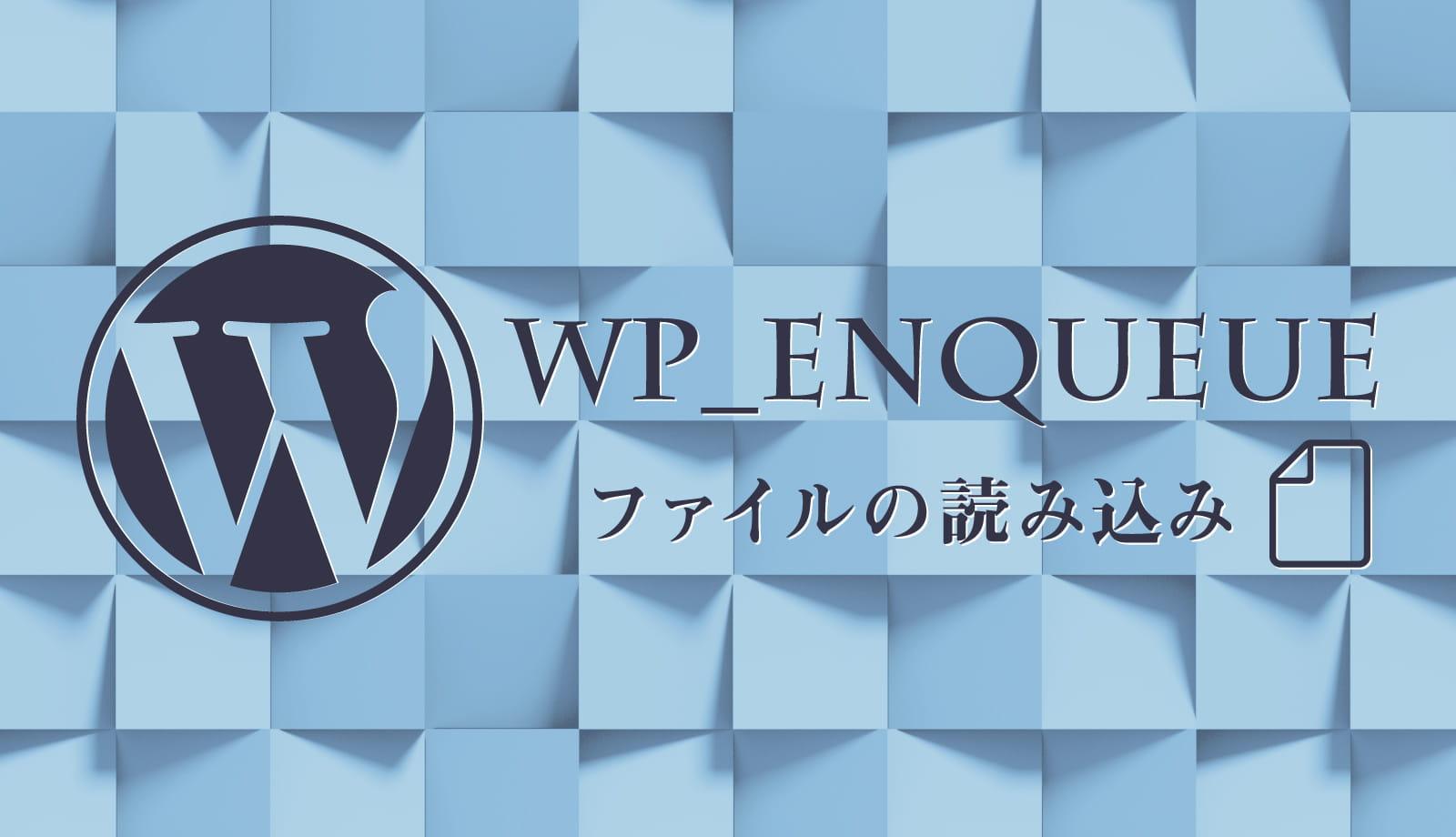 WordPressでファイルを読み込むためのwp_enqueue_styleとwp_enqueue_scriptの使い方と引数の意味を理解しておこう。