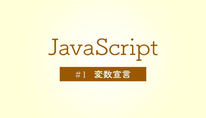 今さら固めるJavaScriptの基礎 [#1] - 変数宣言