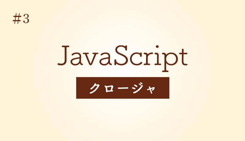 今さら固めるJavaScriptの基礎 [#3] – レキシカルスコープとクロージャ