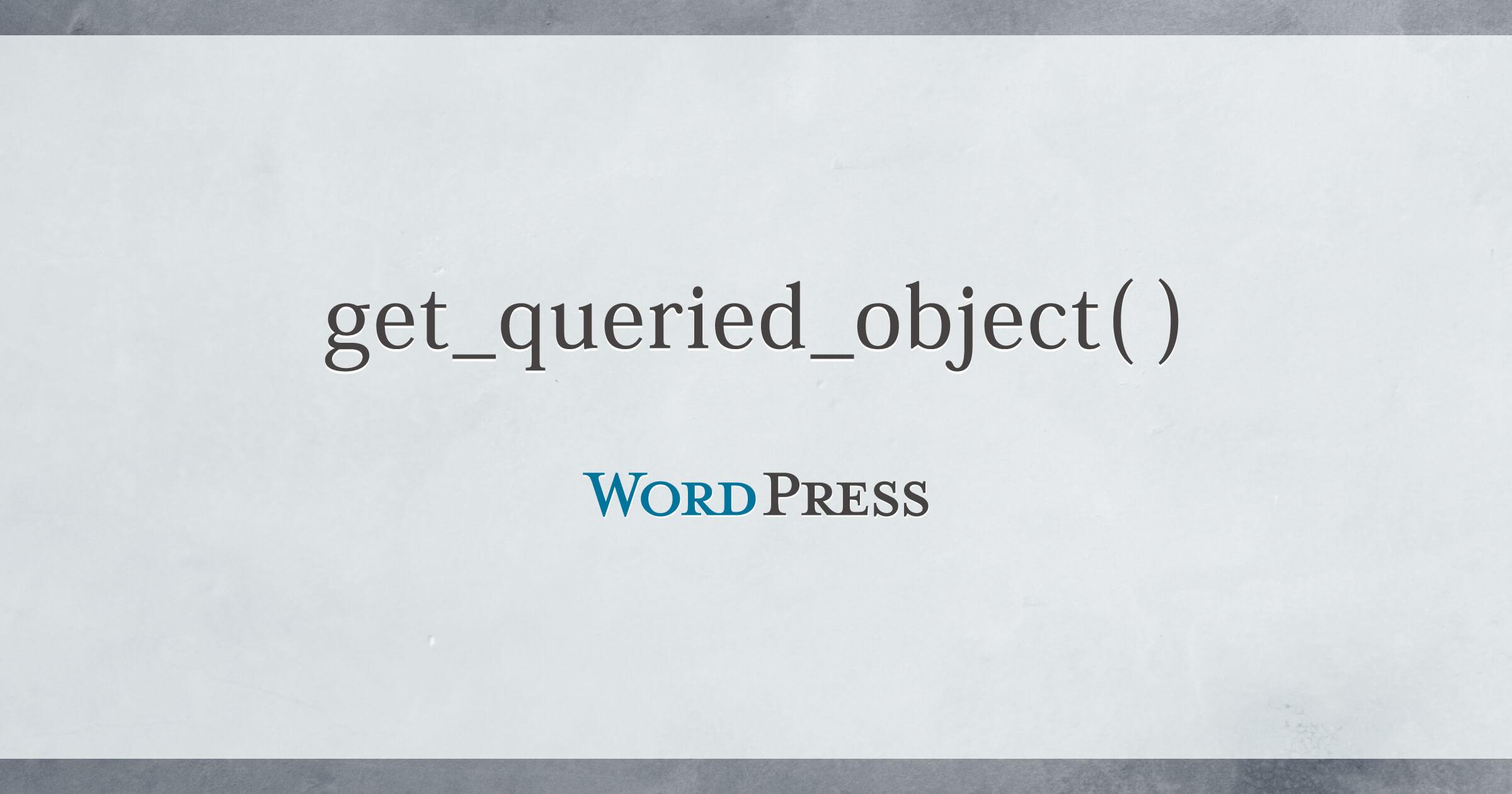 各ページでget_queried_object()から取得できる情報オブジェクトについてのまとめ